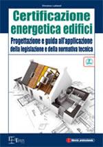 Certificazione energetica edifici. Progettazione e guida all'applicazione della legislazione e della normativa tecnica